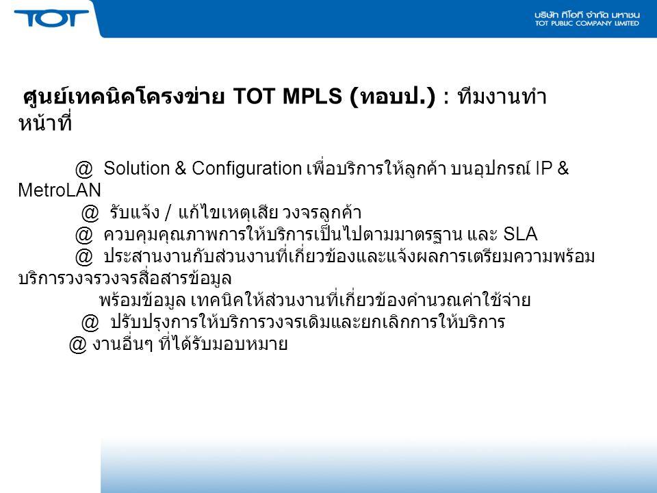 ศูนย์เทคนิคโครงข่าย TOT MPLS ( ทอบป.) : ทีมงานทำ หน้าที่ @ Solution & Configuration เพื่อบริการให้ลูกค้า บนอุปกรณ์ IP & MetroLAN @ รับแจ้ง / แก้ไขเหตุเสีย วงจรลูกค้า @ ควบคุมคุณภาพการให้บริการเป็นไปตามมาตรฐาน และ SLA @ ประสานงานกับส่วนงานที่เกี่ยวข้องและแจ้งผลการเตรียมความพร้อม บริการวงจรวงจรสื่อสารข้อมูล พร้อมข้อมูล เทคนิคให้ส่วนงานที่เกี่ยวข้องคำนวณค่าใช้จ่าย @ ปรับปรุงการให้บริการวงจรเดิมและยกเลิกการให้บริการ @ งานอื่นๆ ที่ได้รับมอบหมาย