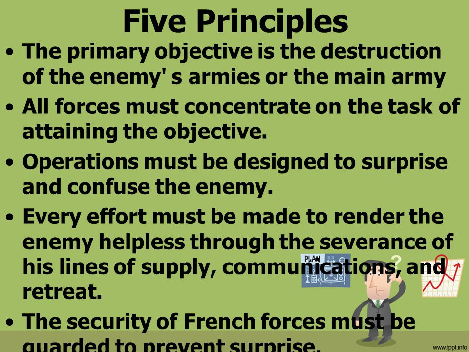 Five Principles The primary objective is the destruction of the enemy' s armies or the main army All forces must concentrate on the task of attaining