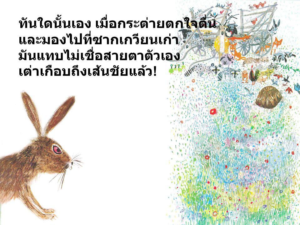 ทันใดนั้นเอง เมื่อกระต่ายตกใจตื่น และมองไปที่ซากเกวียนเก่า มันแทบไม่เชื่อสายตาตัวเอง เต่าเกือบถึงเส้นชัยแล้ว !