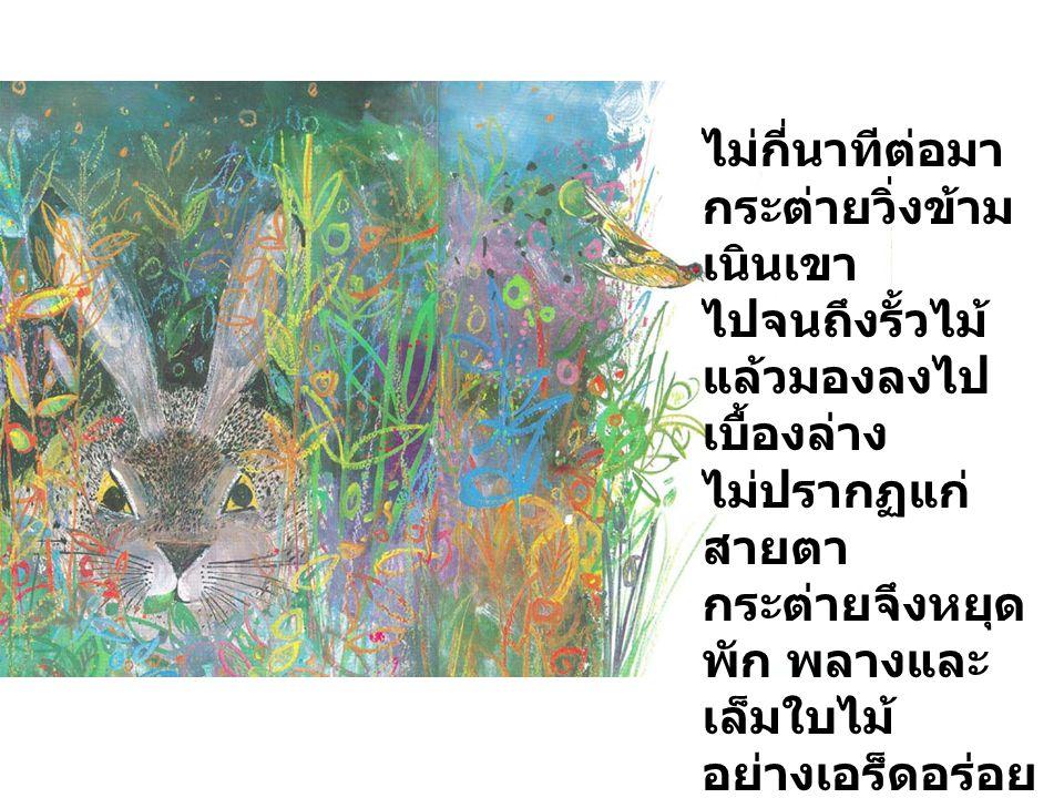 ไม่กี่นาทีต่อมา กระต่ายวิ่งข้าม เนินเขา ไปจนถึงรั้วไม้ แล้วมองลงไป เบื้องล่าง ไม่ปรากฏแก่ สายตา กระต่ายจึงหยุด พัก พลางและ เล็มใบไม้ อย่างเอร็ดอร่อย