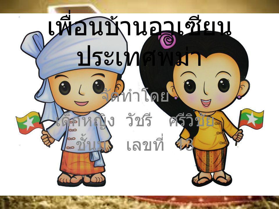 เพื่อนบ้านอาเซียน ประเทศพม่า จัดทำโดย เด็กหญิง วัชรี ศรีวิชัย ชั้นม. เลขที่ 13