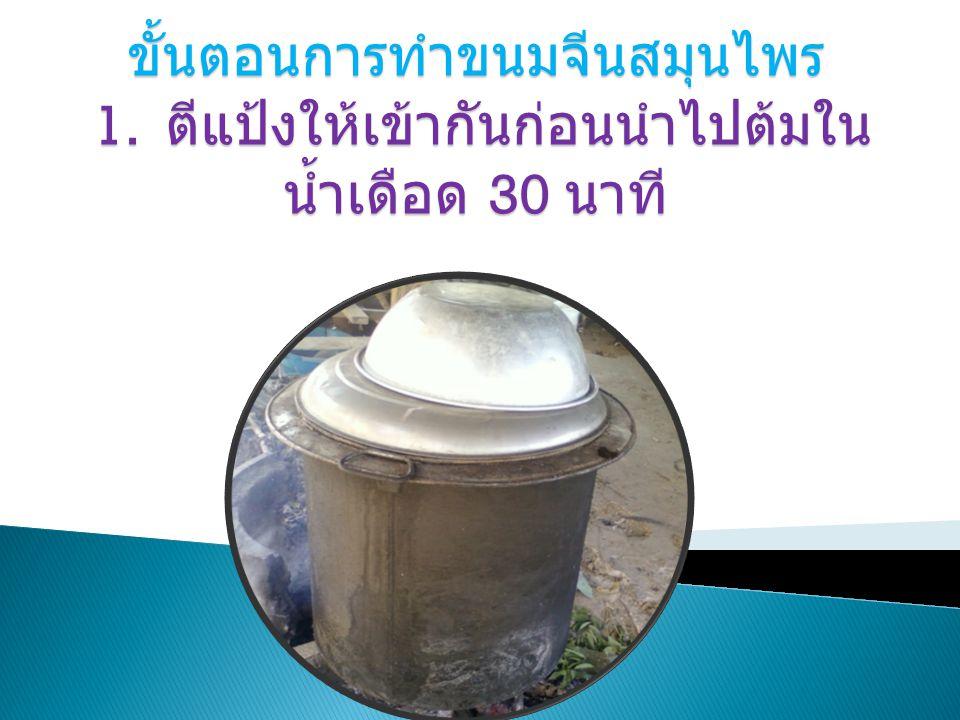 ขั้นตอนการทำขนมจีนสมุนไพร 1. ตีแป้งให้เข้ากันก่อนนำไปต้มใน น้ำเดือด 30 นาที ขั้นตอนการทำขนมจีนสมุนไพร 1. ตีแป้งให้เข้ากันก่อนนำไปต้มใน น้ำเดือด 30 นาท