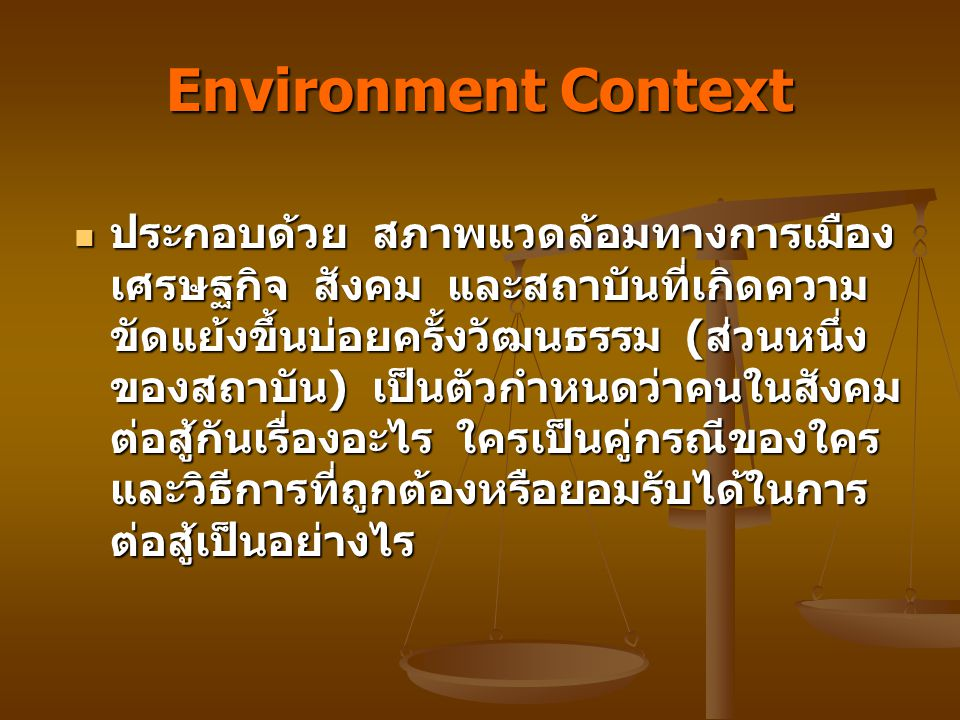 Environment Context ประกอบด้วย สภาพแวดล้อมทางการเมือง เศรษฐกิจ สังคม และสถาบันที่เกิดความ ขัดแย้งขึ้นบ่อยครั้งวัฒนธรรม (ส่วนหนึ่ง ของสถาบัน) เป็นตัวกำหนดว่าคนในสังคม ต่อสู้กันเรื่องอะไร ใครเป็นคู่กรณีของใคร และวิธีการที่ถูกต้องหรือยอมรับได้ในการ ต่อสู้เป็นอย่างไร ประกอบด้วย สภาพแวดล้อมทางการเมือง เศรษฐกิจ สังคม และสถาบันที่เกิดความ ขัดแย้งขึ้นบ่อยครั้งวัฒนธรรม (ส่วนหนึ่ง ของสถาบัน) เป็นตัวกำหนดว่าคนในสังคม ต่อสู้กันเรื่องอะไร ใครเป็นคู่กรณีของใคร และวิธีการที่ถูกต้องหรือยอมรับได้ในการ ต่อสู้เป็นอย่างไร