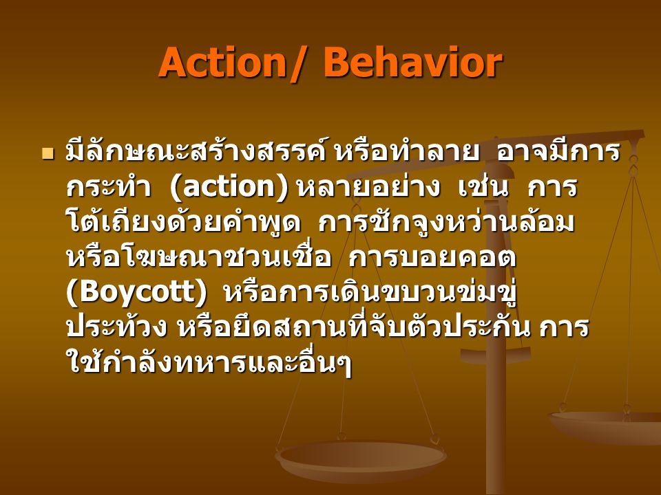 Action/ Behavior มีลักษณะสร้างสรรค์ หรือทำลาย อาจมีการ กระทำ (action) หลายอย่าง เช่น การ โต้เถียงด้วยคำพูด การชักจูงหว่านล้อม หรือโฆษณาชวนเชื่อ การบอยคอต (Boycott) หรือการเดินขบวนข่มขู่ ประท้วง หรือยึดสถานที่จับตัวประกัน การ ใช้กำลังทหารและอื่นๆ มีลักษณะสร้างสรรค์ หรือทำลาย อาจมีการ กระทำ (action) หลายอย่าง เช่น การ โต้เถียงด้วยคำพูด การชักจูงหว่านล้อม หรือโฆษณาชวนเชื่อ การบอยคอต (Boycott) หรือการเดินขบวนข่มขู่ ประท้วง หรือยึดสถานที่จับตัวประกัน การ ใช้กำลังทหารและอื่นๆ