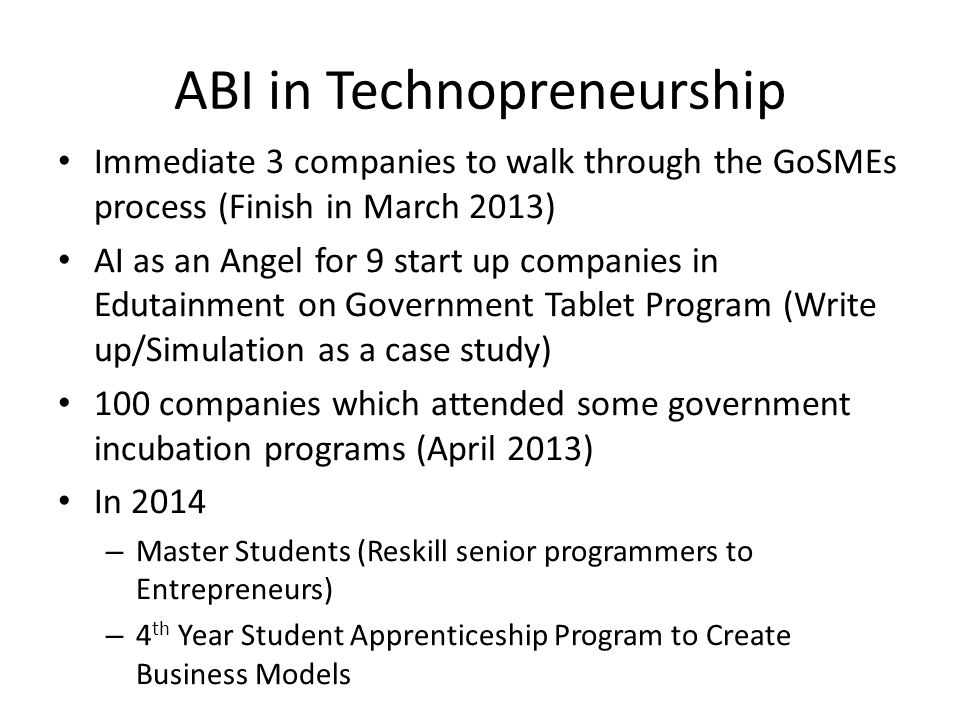 ABI in Technopreneurship Immediate 3 companies to walk through the GoSMEs process (Finish in March 2013) AI as an Angel for 9 start up companies in Ed