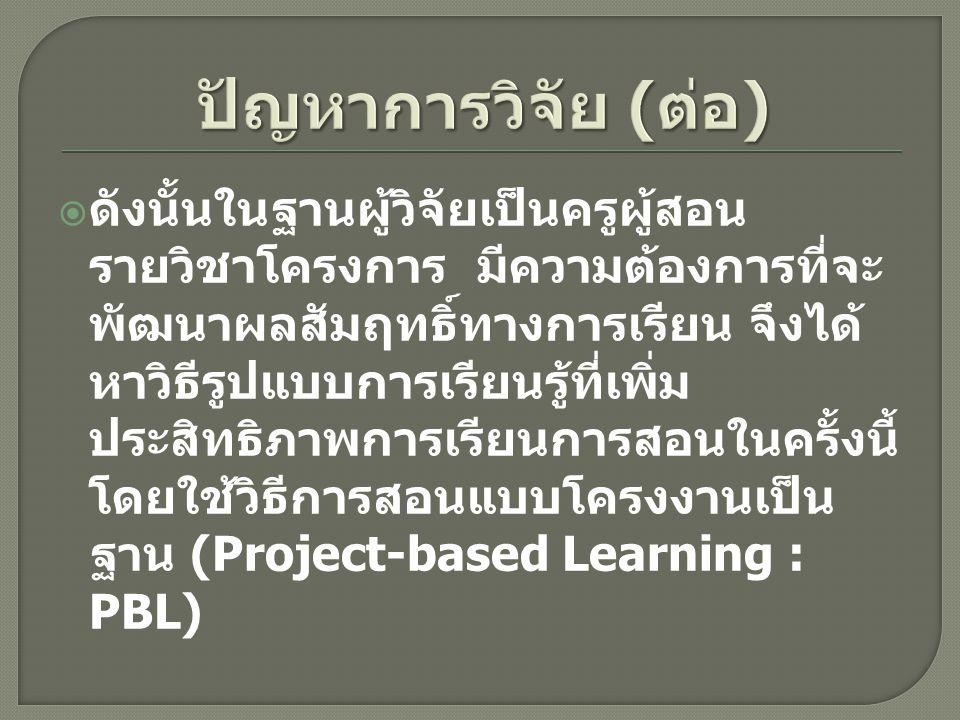  เพื่อพัฒนาผลสัมฤทธิ์ทางการเรียน วิชาโครงการ สำหรับนักศึกษาแผนก วิชาช่างยนต์ โดยใช้วิธีการสอนแบบ Project Based Learning ตาม หลักสูตรประกาศนียบัตรวิชาชีพชั้นสูง พุทธศักราช 2546