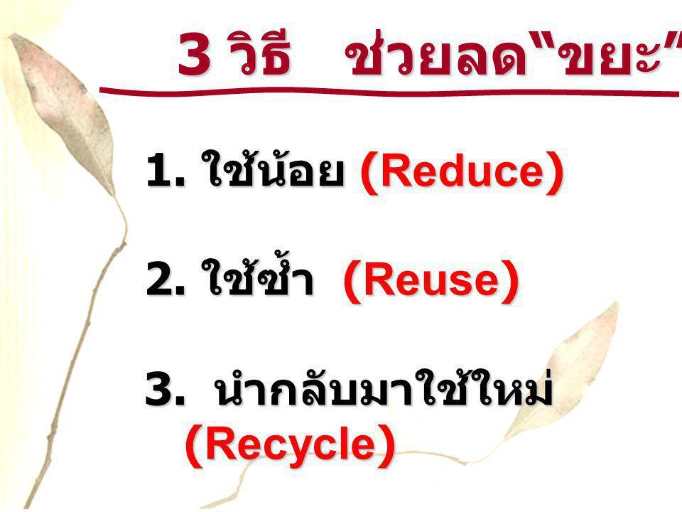 """3 วิธี ช่วยลด """" ขยะ """" 3 วิธี ช่วยลด """" ขยะ """" 1. ใช้น้อย (Reduce) 2. ใช้ซ้ำ (Reuse) 3. นำกลับมาใช้ใหม่ (Recycle)"""