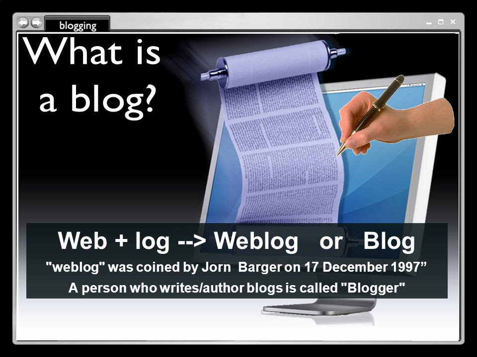 Web + log --> Weblog or Blog weblog was coined by Jorn Barger on 17 December 1997 A person who writes/author blogs is called Blogger