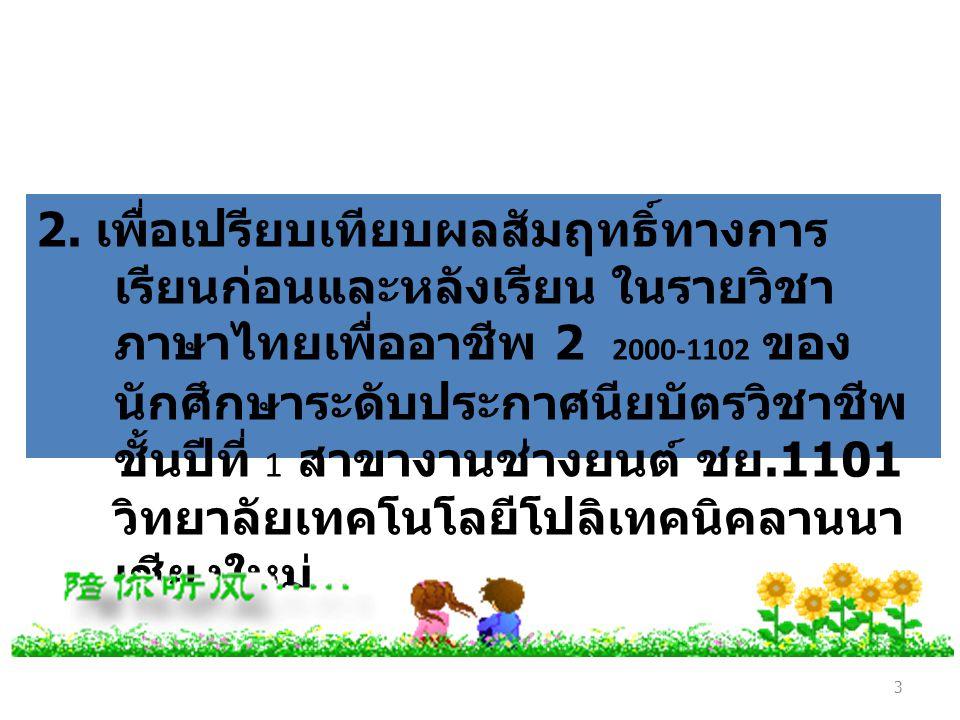 3 2. เพื่อเปรียบเทียบผลสัมฤทธิ์ทางการ เรียนก่อนและหลังเรียน ในรายวิชา ภาษาไทยเพื่ออาชีพ 2 2000-1102 ของ นักศึกษาระดับประกาศนียบัตรวิชาชีพ ชั้นปีที่ 1