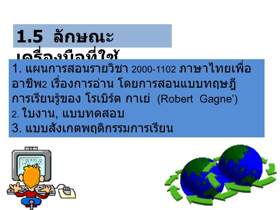 1.5 ลักษณะ เครื่องมือที่ใช้ 1. แผนการสอนรายวิชา 2000-1102 ภาษาไทยเพื่อ อาชีพ 2 เรื่องการอ่าน โดยการสอนแบบทฤษฎี การเรียนรู้ของ โรเบิร์ต กาเย่ (Robert G