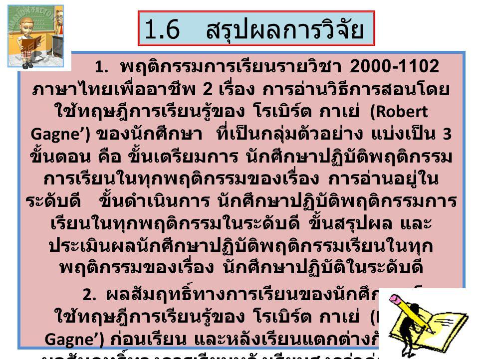1.6 สรุปผลการวิจัย 1. พฤติกรรมการเรียนรายวิชา 2000-1102 ภาษาไทยเพื่ออาชีพ 2 เรื่อง การอ่านวิธีการสอนโดย ใช้ทฤษฎีการเรียนรู้ของ โรเบิร์ต กาเย่ (Robert
