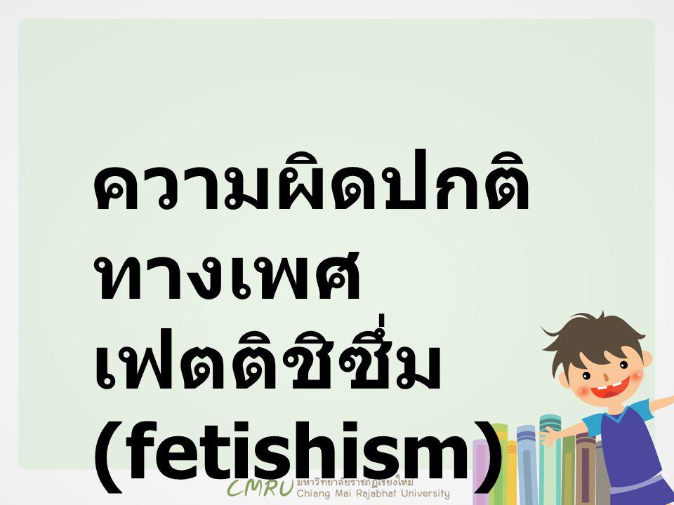 ความผิดปกติ ทางเพศ เฟตติชิซึ่ม (fetishism)