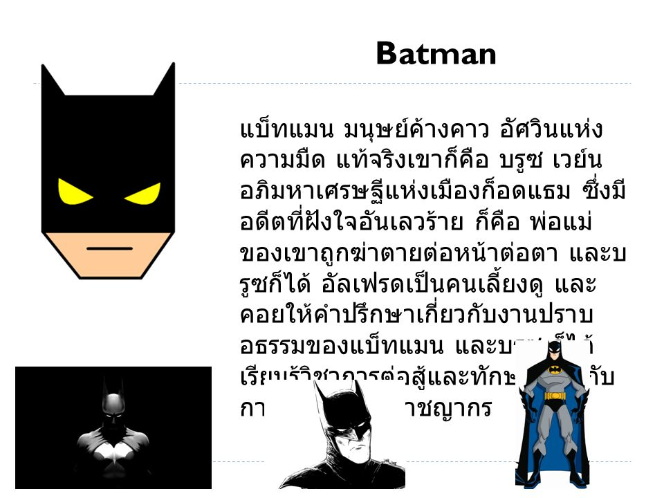 Batman แบ็ทแมน มนุษย์ค้างคาว อัศวินแห่ง ความมืด แท้จริงเขาก็คือ บรูซ เวย์น อภิมหาเศรษฐีแห่งเมืองก็อดแธม ซึ่งมี อดีตที่ฝังใจอันเลวร้าย ก็คือ พ่อแม่ ของเขาถูกฆ่าตายต่อหน้าต่อตา และบ รูซก็ได้ อัลเฟรดเป็นคนเลี้ยงดู และ คอยให้คำปรึกษาเกี่ยวกับงานปราบ อธรรมของแบ็ทแมน และบรูซ ก็ได้ เรียนรู้วิชาการต่อสู้และทักษะเกี่ยวกับ การปราบปราบอาชญากร