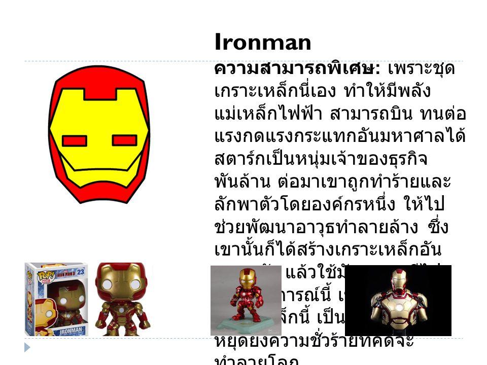 Ironman ความสามารถพิเศษ : เพราะชุด เกราะเหล็กนี่เอง ทำให้มีพลัง แม่เหล็กไฟฟ้า สามารถบิน ทนต่อ แรงกดแรงกระแทกอันมหาศาลได้ สตาร์กเป็นหนุ่มเจ้าของธุรกิจ พันล้าน ต่อมาเขาถูกทำร้ายและ ลักพาตัวโดยองค์กรหนึ่ง ให้ไป ช่วยพัฒนาอาวุธทำลายล้าง ซึ่ง เขานั้นก็ได้สร้างเกราะเหล็กอัน ทรงพลัง แล้วใช้มันหลบหนีไป จากเหตุการณ์นี้ เขาจึงต้องสวม เกราะเหล็กนี้ เป็น Ironman เพื่อ หยุดยั้งความชั่วร้ายที่คิดจะ ทำลายโลก