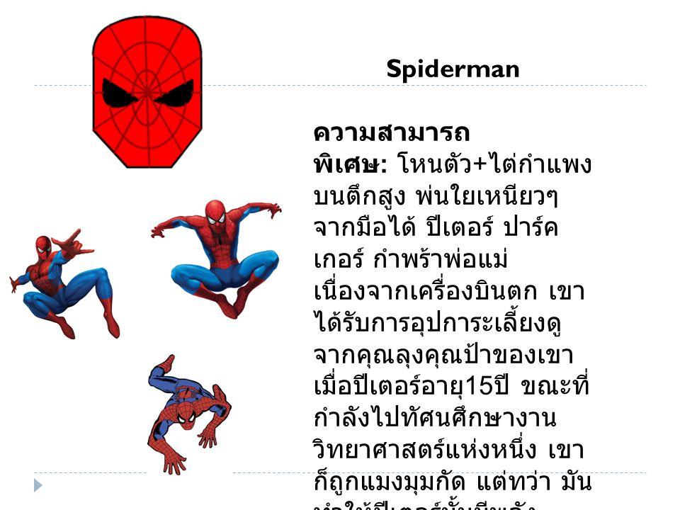 Spiderman ความสามารถ พิเศษ : โหนตัว + ไต่กำแพง บนตึกสูง พ่นใยเหนียวๆ จากมือได้ ปีเตอร์ ปาร์ค เกอร์ กำพร้าพ่อแม่ เนื่องจากเครื่องบินตก เขา ได้รับการอุปการะเลี้ยงดู จากคุณลุงคุณป้าของเขา เมื่อปีเตอร์อายุ 15 ปี ขณะที่ กำลังไปทัศนศึกษางาน วิทยาศาสตร์แห่งหนึ่ง เขา ก็ถูกแมงมุมกัด แต่ทว่า มัน ทำให้ปีเตอร์นั้นมีพลัง ความสามารถราวกับแมง มุมเลยทีเดียว