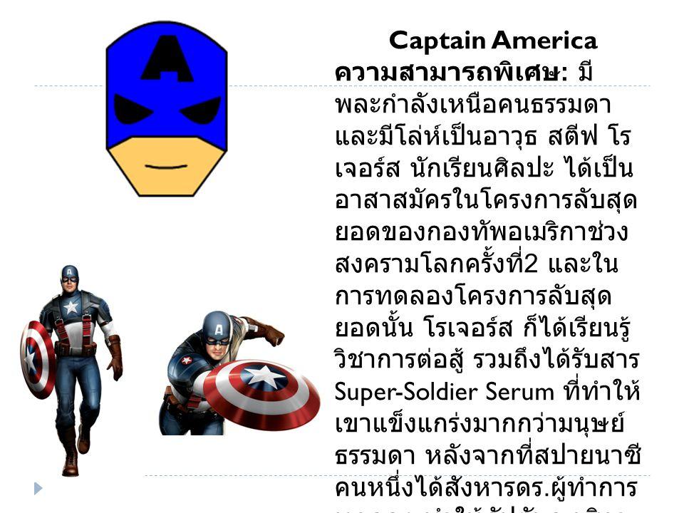 Captain America ความสามารถพิเศษ : มี พละกำลังเหนือคนธรรมดา และมีโล่ห์เป็นอาวุธ สตีฟ โร เจอร์ส นักเรียนศิลปะ ได้เป็น อาสาสมัครในโครงการลับสุด ยอดของกองทัพอเมริกาช่วง สงครามโลกครั้งที่ 2 และใน การทดลองโครงการลับสุด ยอดนั้น โรเจอร์ส ก็ได้เรียนรู้ วิชาการต่อสู้ รวมถึงได้รับสาร Super-Soldier Serum ที่ทำให้ เขาแข็งแกร่งมากกว่ามนุษย์ ธรรมดา หลังจากที่สปายนาซี คนหนึ่งได้สังหารดร.