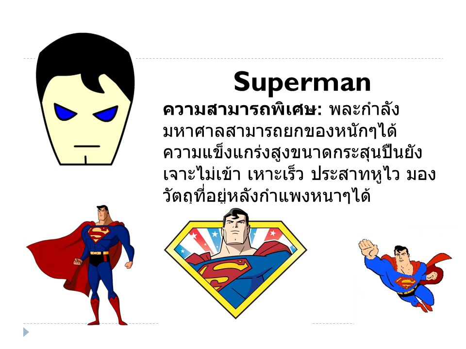 Superman ความสามารถพิเศษ : พละกำลัง มหาศาลสามารถยกของหนักๆได้ ความแข็งแกร่งสูงขนาดกระสุนปืนยัง เจาะไม่เข้า เหาะเร็ว ประสาทหูไว มอง วัตถุที่อยู่หลังกำแพงหนาๆได้