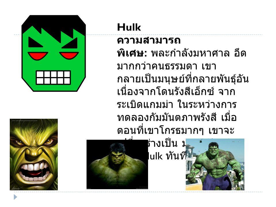 Hulk ความสามารถ พิเศษ : พละกำลังมหาศาล อึด มากกว่าคนธรรมดา เขา กลายเป็นมนุษย์ที่กลายพันธุ์อัน เนื่องจากโดนรังสีเอ็กซ์ จาก ระเบิดแกมม่า ในระหว่างการ ทดลองกัมมันตภาพรังสี เมื่อ ตอนที่เขาโกรธมากๆ เขาจะ เปลี่ยนร่างเป็น มนุษย์ยักษ์ เขียว Hulk ทันที