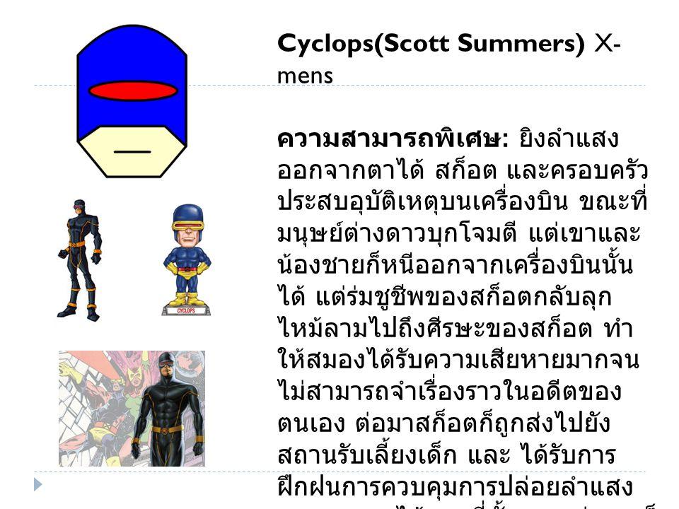 Cyclops(Scott Summers) X- mens ความสามารถพิเศษ : ยิงลำแสง ออกจากตาได้ สก็อต และครอบครัว ประสบอุบัติเหตุบนเครื่องบิน ขณะที่ มนุษย์ต่างดาวบุกโจมตี แต่เขาและ น้องชายก็หนีออกจากเครื่องบินนั้น ได้ แต่ร่มชูชีพของสก็อตกลับลุก ไหม้ลามไปถึงศีรษะของสก็อต ทำ ให้สมองได้รับความเสียหายมากจน ไม่สามารถจำเรื่องราวในอดีตของ ตนเอง ต่อมาสก็อตก็ถูกส่งไปยัง สถานรับเลี้ยงเด็ก และ ได้รับการ ฝึกฝนการควบคุมการปล่อยลำแสง ออกจากตาได้จากที่นั้น และต่อมา ก็ ถูกดร.