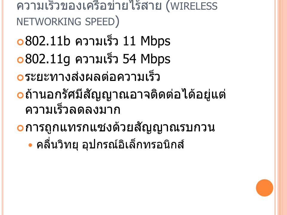 ความเร็วของเครือข่ายไร้สาย ( WIRELESS NETWORKING SPEED ) 802.11b ความเร็ว 11 Mbps 802.11g ความเร็ว 54 Mbps ระยะทางส่งผลต่อความเร็ว ถ้านอกรัศมีสัญญาณอาจติดต่อได้อยู่แต่ ความเร็วลดลงมาก การถูกแทรกแซงด้วยสัญญาณรบกวน คลื่นวิทยุ อุปกรณ์อิเล็กทรอนิกส์
