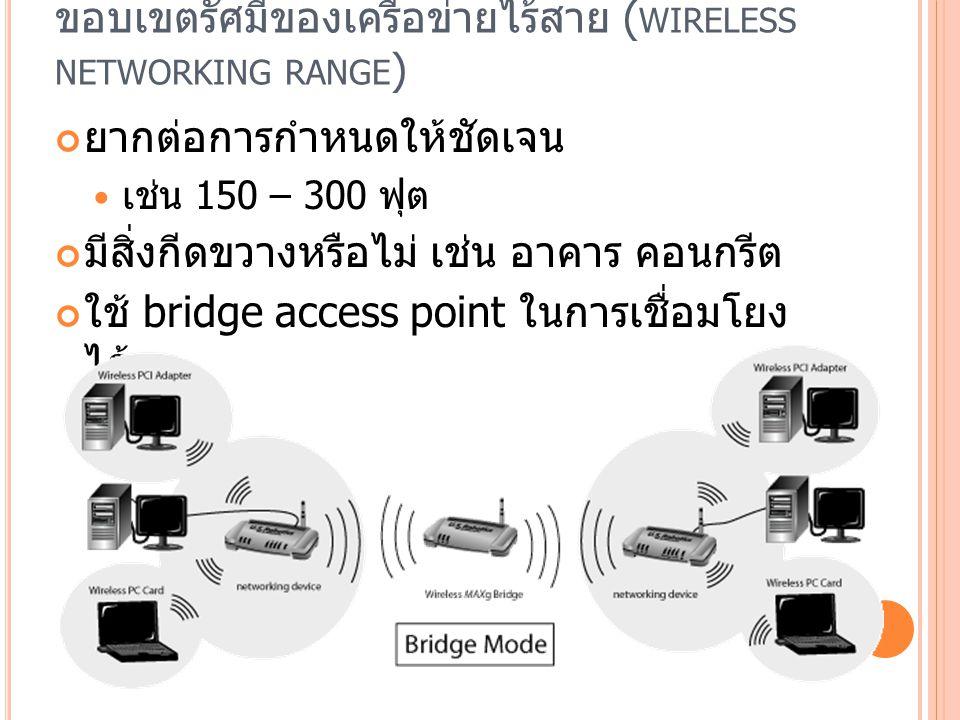 ขอบเขตรัศมีของเครือข่ายไร้สาย ( WIRELESS NETWORKING RANGE ) ยากต่อการกำหนดให้ชัดเจน เช่น 150 – 300 ฟุต มีสิ่งกีดขวางหรือไม่ เช่น อาคาร คอนกรีต ใช้ bridge access point ในการเชื่อมโยง ได้