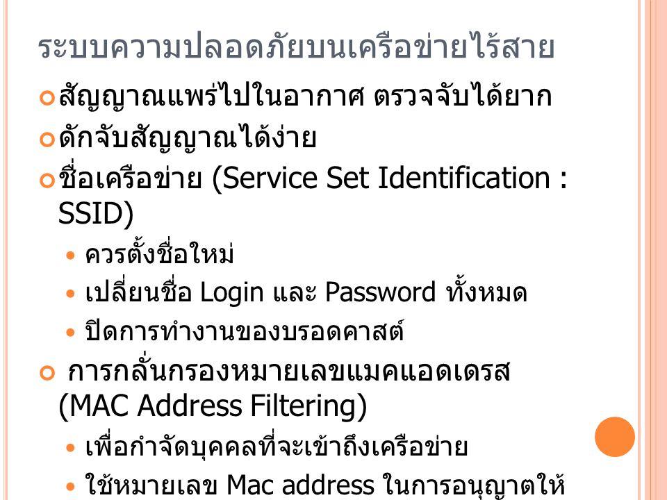 ระบบความปลอดภัยบนเครือข่ายไร้สาย สัญญาณแพร่ไปในอากาศ ตรวจจับได้ยาก ดักจับสัญญาณได้ง่าย ชื่อเครือข่าย (Service Set Identification : SSID) ควรตั้งชื่อใหม่ เปลี่ยนชื่อ Login และ Password ทั้งหมด ปิดการทำงานของบรอดคาสต์ การกลั่นกรองหมายเลขแมคแอดเดรส (MAC Address Filtering) เพื่อกำจัดบุคคลที่จะเข้าถึงเครือข่าย ใช้หมายเลข Mac address ในการอนุญาตให้ คนเข้าใช้เครือข่าย