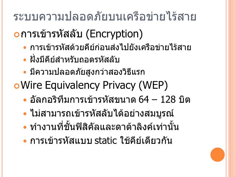 ระบบความปลอดภัยบนเครือข่ายไร้สาย การเข้ารหัสลับ (Encryption) การเข้ารหัสด้วยคีย์ก่อนส่งไปยังเครือข่ายไร้สาย ฝั่งมีคีย์สำหรับถอดรหัสลับ มีความปลอดภัยสูงกว่าสองวิธีแรก Wire Equivalency Privacy (WEP) อัลกอริทึมการเข้ารหัสขนาด 64 – 128 บิต ไม่สามารถเข้ารหัสลับได้อย่างสมบูรณ์ ทำงานที่ชั้นฟิสิคัลและดาต้าลิงค์เท่านั้น การเข้ารหัสแบบ static ใช้คีย์เดียวกัน