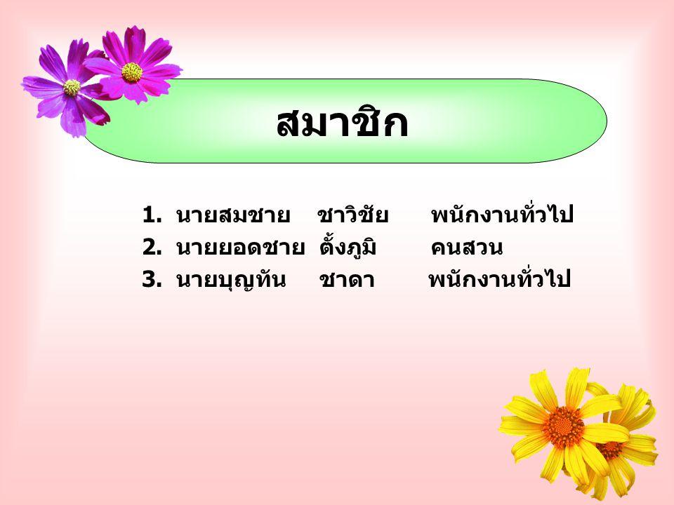 สมาชิก 1.นายสมชาย ชาวิชัย พนักงานทั่วไป 2. นายยอดชาย ตั้งภูมิ คนสวน 3.