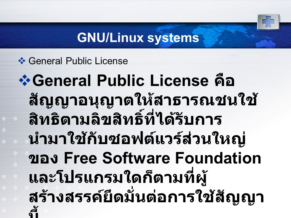 GNU/Linux systems  General Public License  General Public License คือ สัญญาอนุญาตให้สาธารณชนใช้ สิทธิตามลิขสิทธิ์ที่ได้รับการ นำมาใช้กับซอฟต์แวร์ส่วนใหญ่ ของ Free Software Foundation และโปรแกรมใดก็ตามที่ผู้ สร้างสรรค์ยึดมั่นต่อการใช้สัญญา นี้