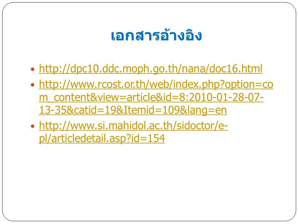 เอกสารอ้างอิง http://dpc10.ddc.moph.go.th/nana/doc16.html http://www.rcost.or.th/web/index.php?option=co m_content&view=article&id=8:2010-01-28-07- 13