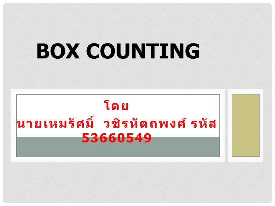 โดย นายเหมรัศมิ์ วชิรหัตถพงศ์ รหัส 53660549 BOX COUNTING
