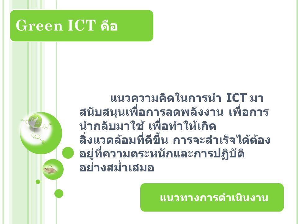 แนวความคิดในการนำ ICT มา สนับสนุนเพื่อการลดพลังงาน เพื่อการ นำกลับมาใช้ เพื่อทำให้เกิด สิ่งแวดล้อมที่ดีขึ้น การจะสำเร็จได้ต้อง อยู่ที่ความตระหนักและการปฏิบัติ อย่างสม่ำเสมอ Green ICT คือ แนวทางการดำเนินงาน