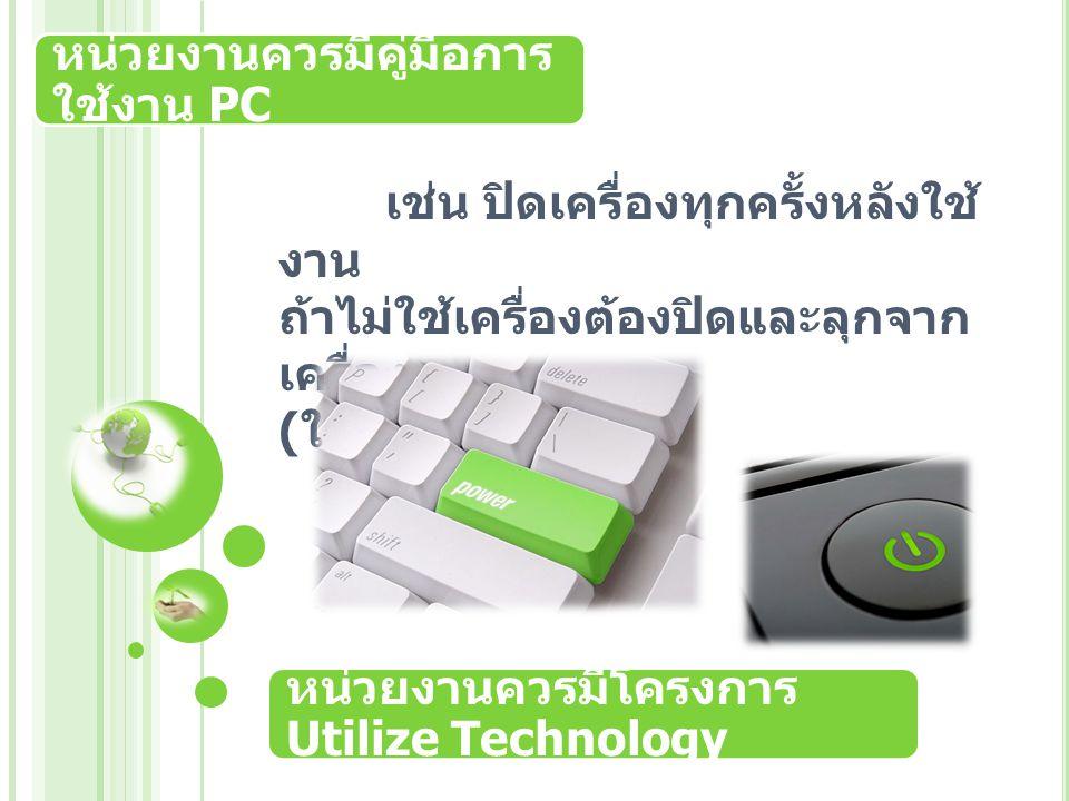 หน่วยงานควรมีคู่มือการ ใช้งาน PC เช่น ปิดเครื่องทุกครั้งหลังใช้ งาน ถ้าไม่ใช้เครื่องต้องปิดและลุกจาก เครื่อง ( ใช้การ pool pc) หน่วยงานควรมีโครงการ Utilize Technology