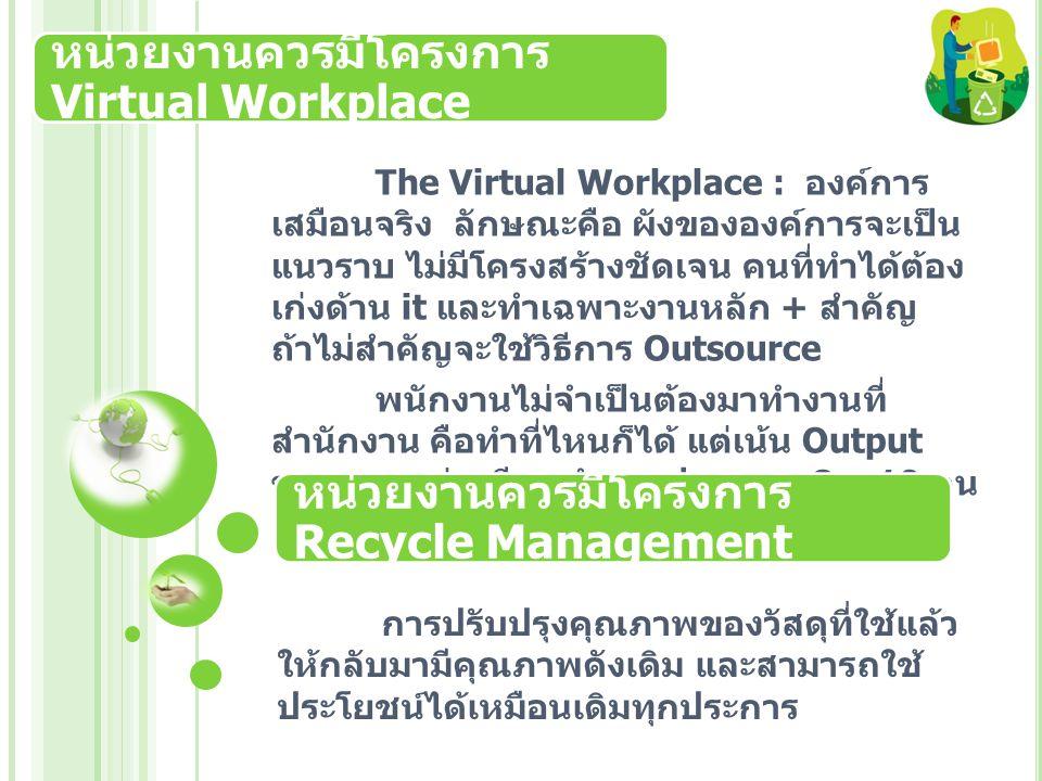 หน่วยงานควรมีโครงการ Virtual Workplace The Virtual Workplace : องค์การ เสมือนจริง ลักษณะคือ ผังขององค์การจะเป็น แนวราบ ไม่มีโครงสร้างชัดเจน คนที่ทำได้