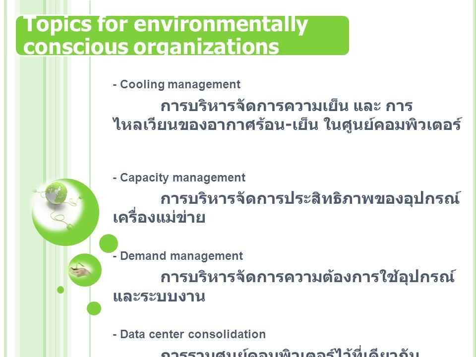 Topics for environmentally conscious organizations - Cooling management การบริหารจัดการความเย็น และ การ ไหลเวียนของอากาศร้อน - เย็น ในศูนย์คอมพิวเตอร์ - Capacity management การบริหารจัดการประสิทธิภาพของอุปกรณ์ เครื่องแม่ข่าย - Demand management การบริหารจัดการความต้องการใช้อุปกรณ์ และระบบงาน - Data center consolidation การรวมศูนย์คอมพิวเตอร์ไว้ที่เดียวกัน