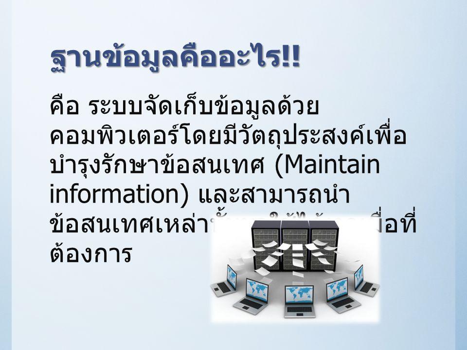ฐานข้อมูลคืออะไร !! คือ ระบบจัดเก็บข้อมูลด้วย คอมพิวเตอร์โดยมีวัตถุประสงค์เพื่อ บำรุงรักษาข้อสนเทศ (Maintain information) และสามารถนำ ข้อสนเทศเหล่านั้