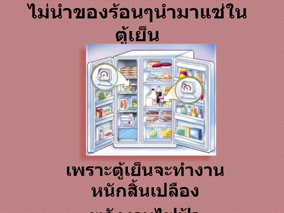 ไม่เปิดตู้เย็นบ่อยหรือเปิด นานเกินไป เพราะตู้เย็นจะทำงาน หนัก สิ้นเปลืองพลังงานไฟฟ้า