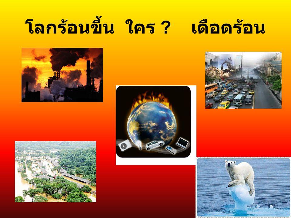 โลกร้อนขึ้น ใคร ? เดือดร้อน