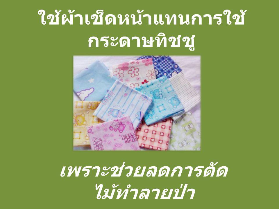 ใช้ผ้าเช็ดหน้าแทนการใช้ กระดาษทิชชู เพราะช่วยลดการตัด ไม้ทำลายป่า