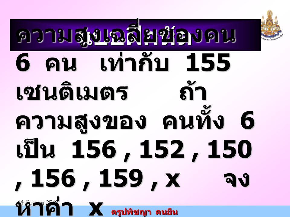 ครูปพิชญา คนยืน 14 ธันวาคม 2548แบบฝึกหัด ความสูงเฉลี่ยของคน 6 คน เท่ากับ 155 เซนติเมตร ถ้า ความสูงของ คนทั้ง 6 เป็น 156, 152, 150, 156, 159, x จง หาค่