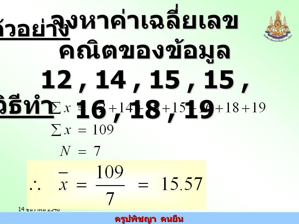 ครูปพิชญา คนยืน 14 ธันวาคม 2548ตัวอย่าง จงหาค่าเฉลี่ยเลข คณิตของข้อมูล 12, 14, 15, 15, 16, 18, 19 วิธีทำ