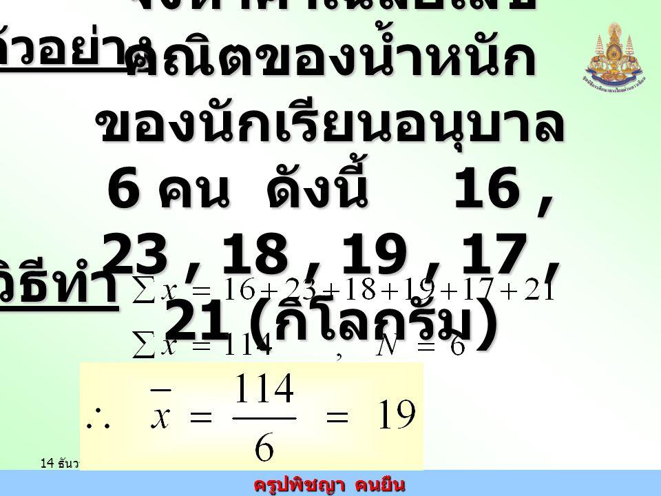 ครูปพิชญา คนยืน 14 ธันวาคม 2548ตัวอย่าง จงหาค่าเฉลี่ยเลข คณิตของน้ำหนัก ของนักเรียนอนุบาล 6 คน ดังนี้ 16, 23, 18, 19, 17, 21 ( กิโลกรัม ) วิธีทำ