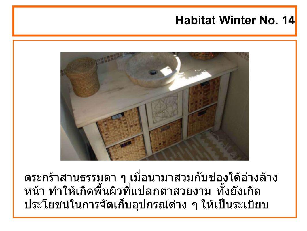 ตระกร้าสานธรรมดา ๆ เมื่อนำมาสวมกับช่องใต้อ่างล้าง หน้า ทำให้เกิดพื้นผิวที่แปลกตาสวยงาม ทั้งยังเกิด ประโยชน์ในการจัดเก็บอุปกรณ์ต่าง ๆ ให้เป็นระเบียบ Habitat Winter No.