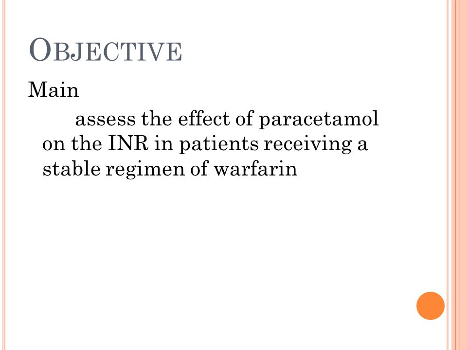O BJECTIVE Secondary +investigate the mechanism +evaluate a correlation between INR variation and paracetamol intake +determine a min.