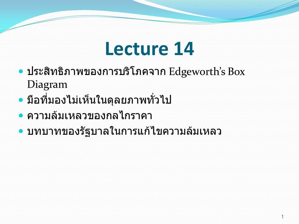 Lecture 14 ประสิทธิภาพของการบริโภคจาก Edgeworth's Box Diagram มือที่มองไม่เห็นในดุลยภาพทั่วไป ความล้มเหลวของกลไกราคา บทบาทของรัฐบาลในการแก้ไขความล้มเหลว 1