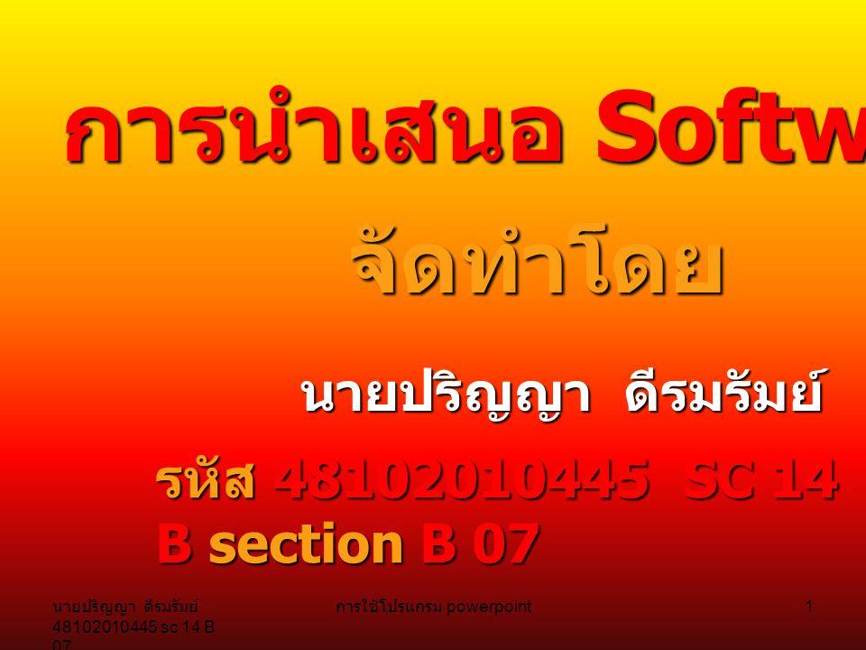 นายปริญญา ดีรมรัมย์ 48102010445 sc 14 B 07 การใช้โปรแกรม powerpoint 1 การนำเสนอ การนำเสนอ Software Software ที่สนใจ จัดทำโดย นายปริญญา ดีรมรัมย์ รหัส 48102010445 SC 14 B section B 07.