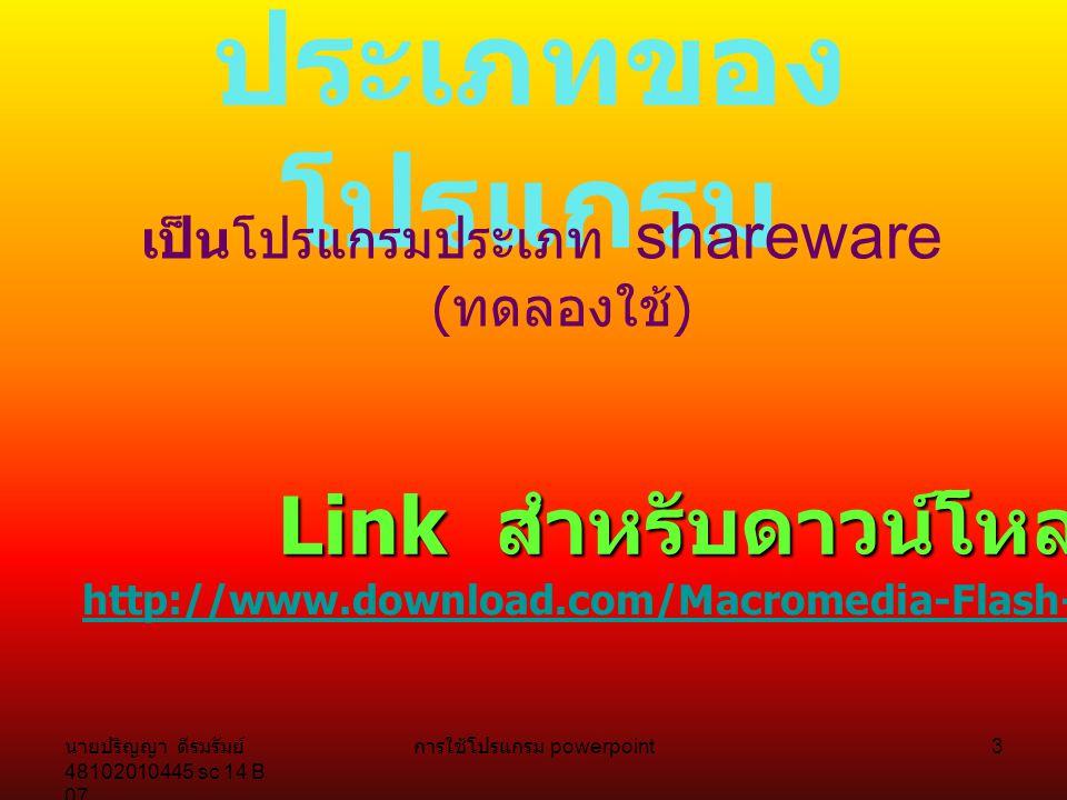 นายปริญญา ดีรมรัมย์ 48102010445 sc 14 B 07 การใช้โปรแกรม powerpoint 3 ประเภทของ โปรแกรม เป็นโปรแกรมประเภท shareware ( ทดลองใช้ ) Link สำหรับดาวน์โหลด http://www.download.com/Macromedia-Flash-MX/3000-6676_4-10227159.html