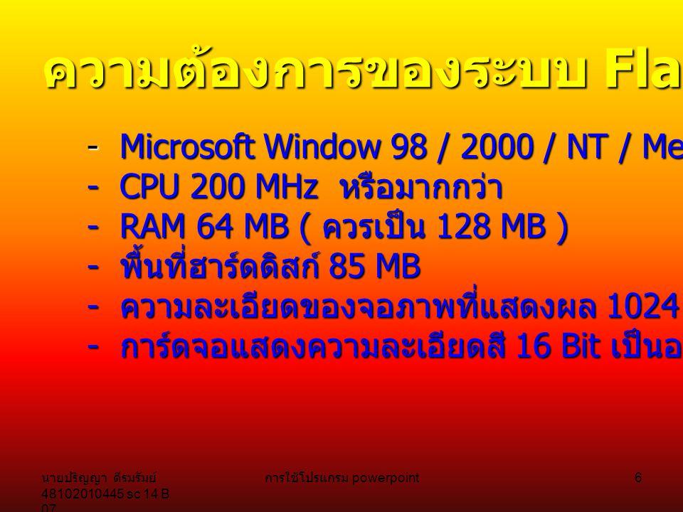 นายปริญญา ดีรมรัมย์ 48102010445 sc 14 B 07 การใช้โปรแกรม powerpoint 5 New Interfac e ในเวอร์ชั่น 2004 ทาง Macromedia ได้ออกแบบการทำงาน ของโปรแกรมภายในกลุ่ม Studio MX ไปใน ทิศทางเดียวกันหน้าตา และการใช้งานคล้ายๆกัน จนทำให้รู้สึก เหมือนคุณใช้โปรแกรมกลุ่ม Microsoft Office เพื่อผู้ใช้ไม่ต้องปรับตัว มาก เริ่มจากหน้าจอแรกที่ ให้เลือกการทำงาน แถมยังมี Template ให้ เลือกสร้างงานอีกด้วย