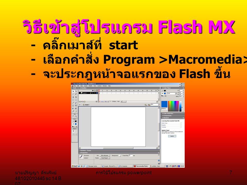 นายปริญญา ดีรมรัมย์ 48102010445 sc 14 B 07 การใช้โปรแกรม powerpoint 6 ความต้องการของระบบ Flash MX - Microsoft Window 98 / 2000 / NT / Me / XP - CPU 200 MHz หรือมากกว่า - RAM 64 MB ( ควรเป็น 128 MB ) - พื้นที่ฮาร์ดดิสก์ 85 MB - ความละเอียดของจอภาพที่แสดงผล 1024 x 768 Pixcel - การ์ดจอแสดงความละเอียดสี 16 Bit เป็นอย่างน้อย