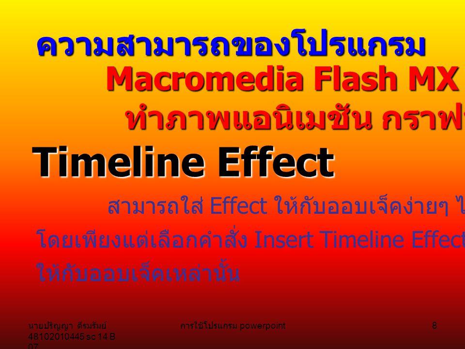 นายปริญญา ดีรมรัมย์ 48102010445 sc 14 B 07 การใช้โปรแกรม powerpoint 8 ความสามารถของโปรแกรม Macromedia Flash MX 2004 ทำภาพแอนิเมชัน กราฟฟิก Timeline Effect สามารถใส่ Effect ให้กับออบเจ็คง่ายๆ ได้หลายแบบ โดยเพียงแต่เลือกคำสั่ง Insert Timeline Effect และเลือกเอฟเฟ็คต์ ให้กับออบเจ็คเหล่านั้น